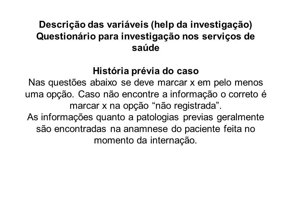 Descrição das variáveis (help da investigação) Questionário para investigação nos serviços de saúde História prévia do caso Nas questões abaixo se dev