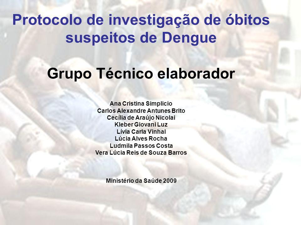 Protocolo de investigação de óbitos suspeitos de Dengue Grupo Técnico elaborador Ana Cristina Simplicio Carlos Alexandre Antunes Brito Cecília de Araú