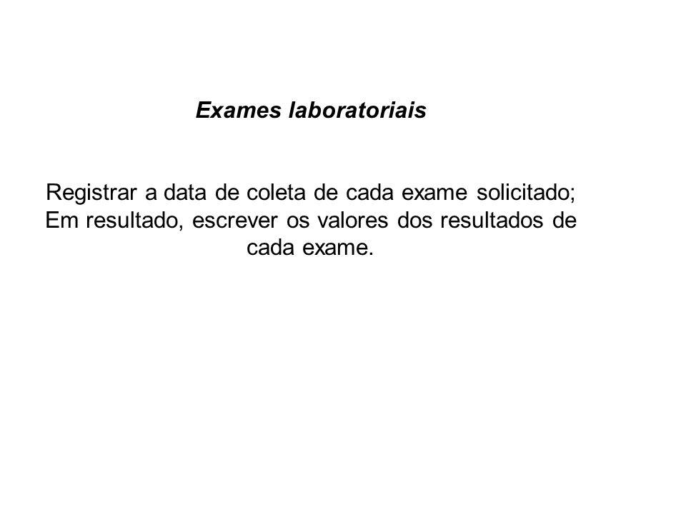 Exames laboratoriais Registrar a data de coleta de cada exame solicitado; Em resultado, escrever os valores dos resultados de cada exame.