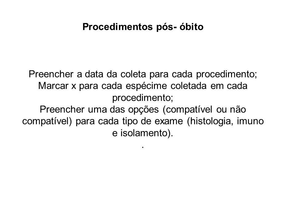 Procedimentos pós- óbito Preencher a data da coleta para cada procedimento; Marcar x para cada espécime coletada em cada procedimento; Preencher uma d
