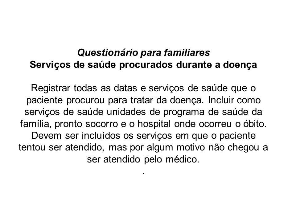 Questionário para familiares Serviços de saúde procurados durante a doença Registrar todas as datas e serviços de saúde que o paciente procurou para t
