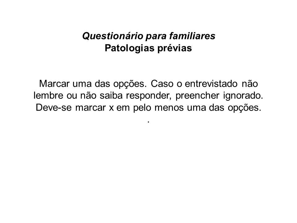Questionário para familiares Patologias prévias Marcar uma das opções. Caso o entrevistado não lembre ou não saiba responder, preencher ignorado. Deve
