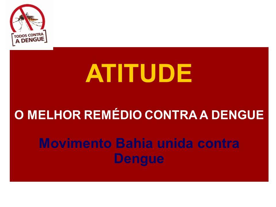 ATITUDE O MELHOR REMÉDIO CONTRA A DENGUE Movimento Bahia unida contra Dengue