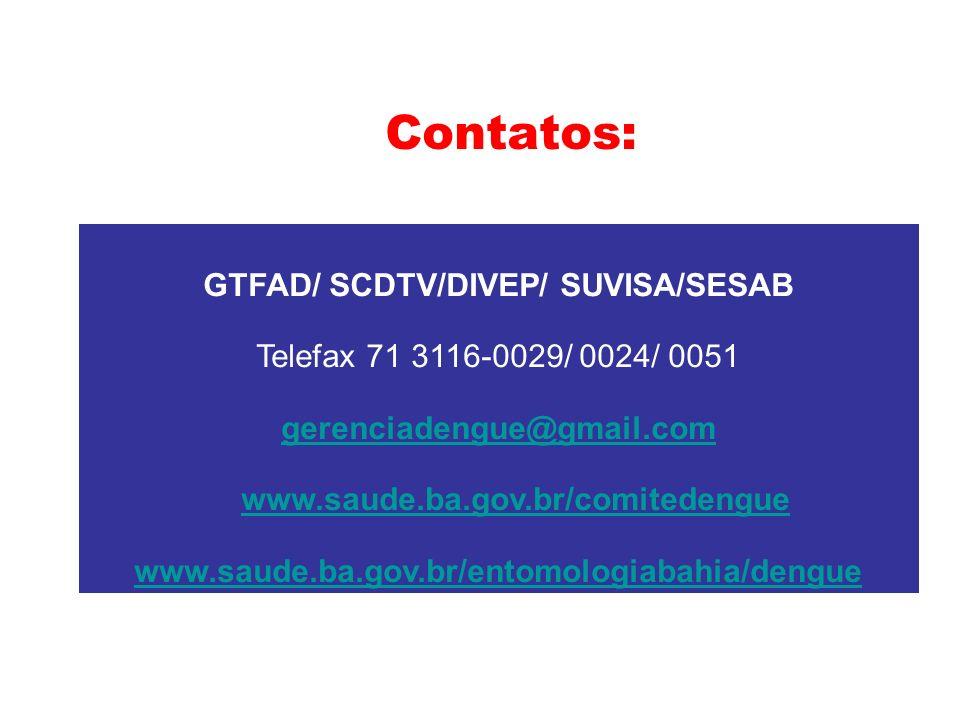 Contatos: GTFAD/ SCDTV/DIVEP/ SUVISA/SESAB Telefax 71 3116-0029/ 0024/ 0051 gerenciadengue@gmail.com www.saude.ba.gov.br/comitedengue www.saude.ba.gov