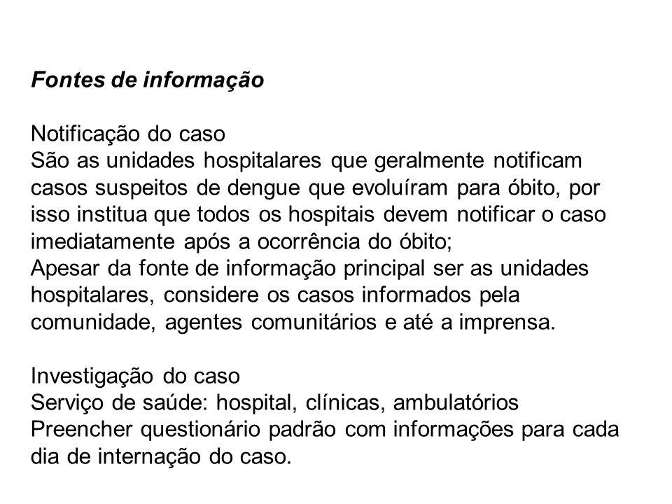 Fontes de informação Notificação do caso São as unidades hospitalares que geralmente notificam casos suspeitos de dengue que evoluíram para óbito, por