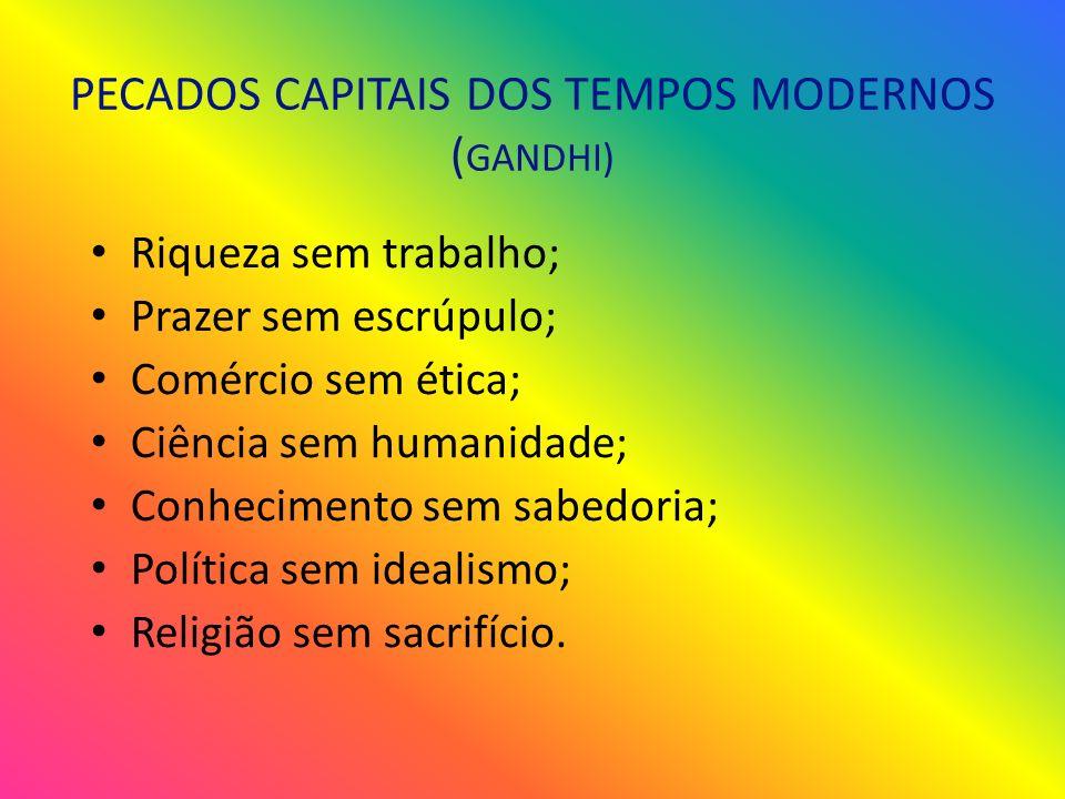 PECADOS CAPITAIS DOS TEMPOS MODERNOS ( GANDHI) Riqueza sem trabalho; Prazer sem escrúpulo; Comércio sem ética; Ciência sem humanidade; Conhecimento sem sabedoria; Política sem idealismo; Religião sem sacrifício.