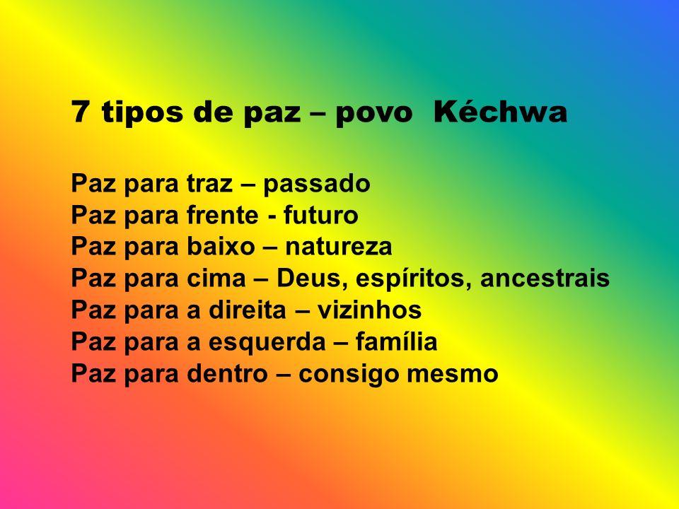 7 tipos de paz – povo Kéchwa Paz para traz – passado Paz para frente - futuro Paz para baixo – natureza Paz para cima – Deus, espíritos, ancestrais Paz para a direita – vizinhos Paz para a esquerda – família Paz para dentro – consigo mesmo