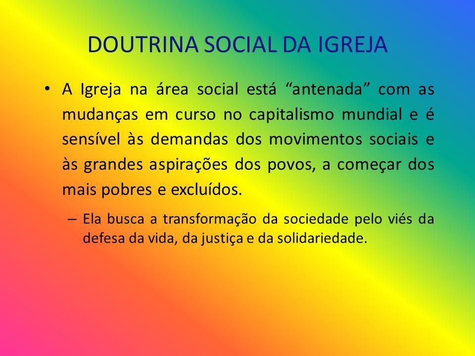 DOUTRINA SOCIAL DA IGREJA A Igreja na área social está antenada com as mudanças em curso no capitalismo mundial e é sensível às demandas dos movimentos sociais e às grandes aspirações dos povos, a começar dos mais pobres e excluídos.