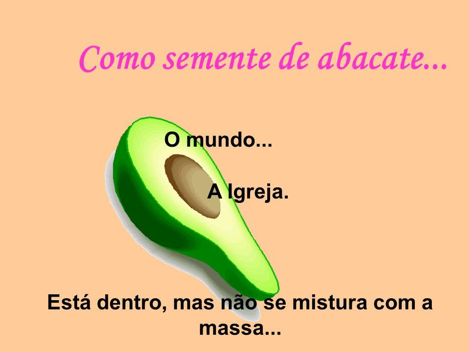 Como semente de abacate... O mundo... A Igreja. Está dentro, mas não se mistura com a massa...