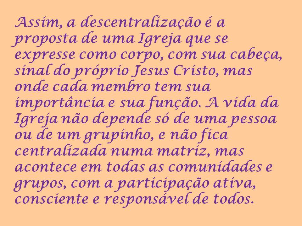 Assim, a descentralização é a proposta de uma Igreja que se expresse como corpo, com sua cabeça, sinal do próprio Jesus Cristo, mas onde cada membro tem sua importância e sua função.