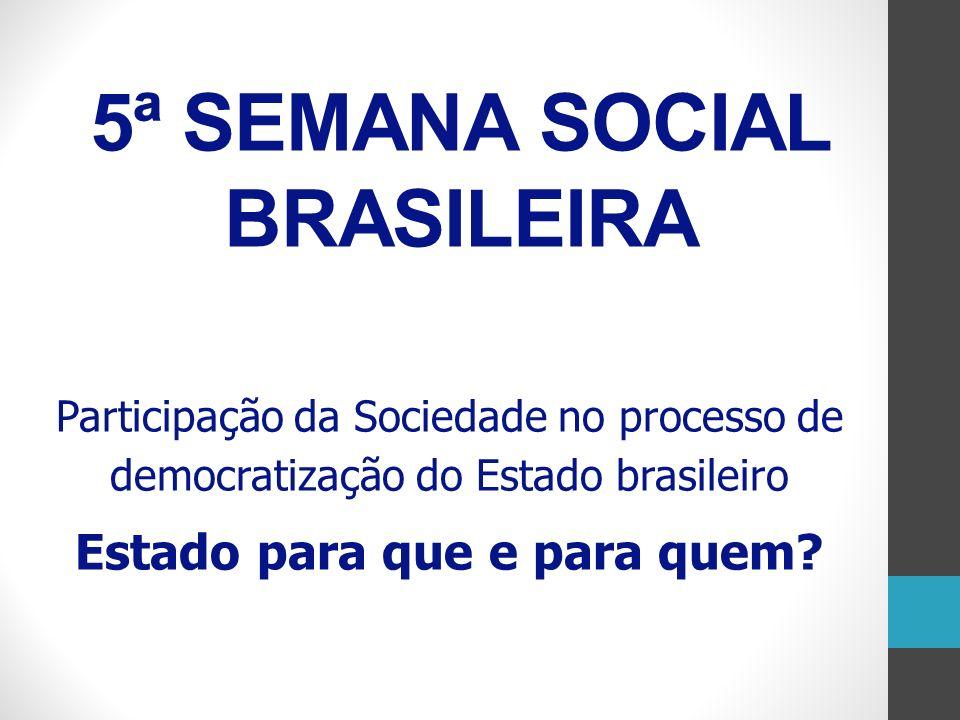 5ª SEMANA SOCIAL BRASILEIRA Participação da Sociedade no processo de democratização do Estado brasileiro Estado para que e para quem?