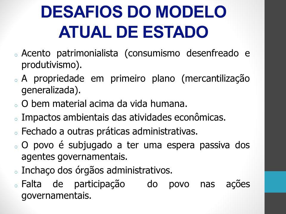 DESAFIOS DO MODELO ATUAL DE ESTADO o Acento patrimonialista (consumismo desenfreado e produtivismo). o A propriedade em primeiro plano (mercantilizaçã