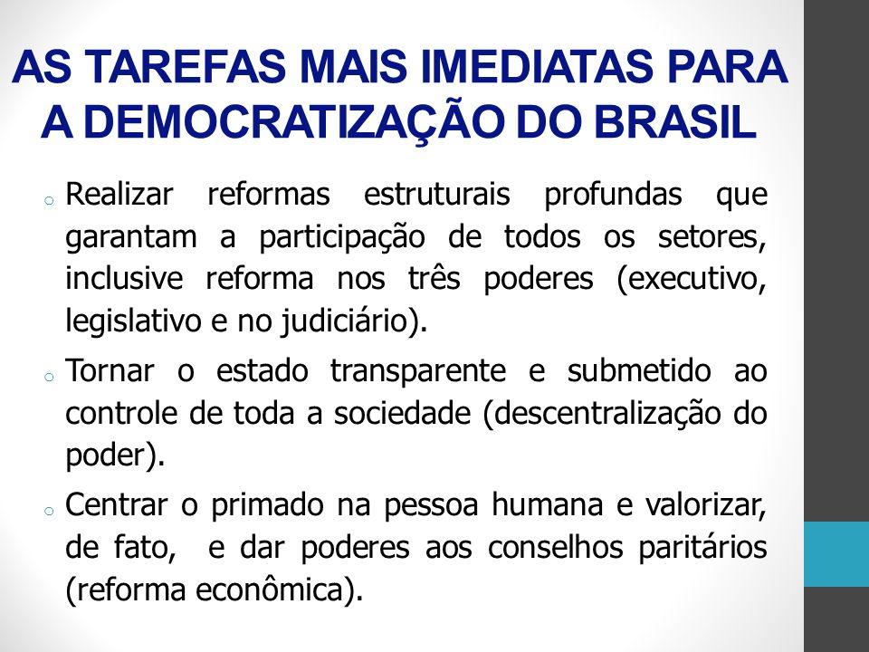 AS TAREFAS MAIS IMEDIATAS PARA A DEMOCRATIZAÇÃO DO BRASIL o Realizar reformas estruturais profundas que garantam a participação de todos os setores, i