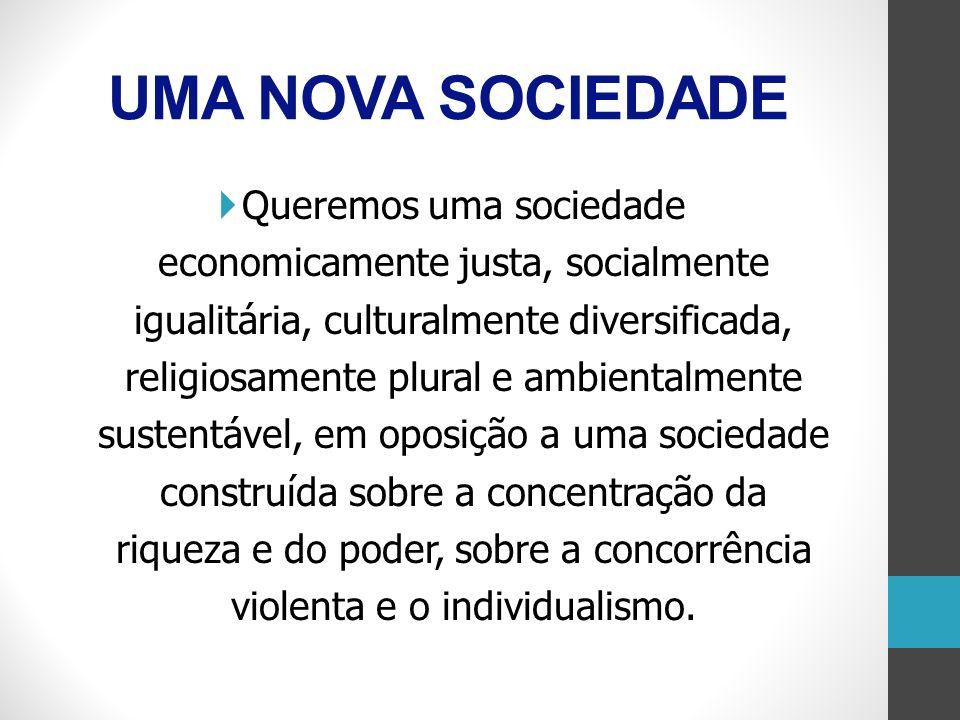 Queremos uma sociedade economicamente justa, socialmente igualitária, culturalmente diversificada, religiosamente plural e ambientalmente sustentável,