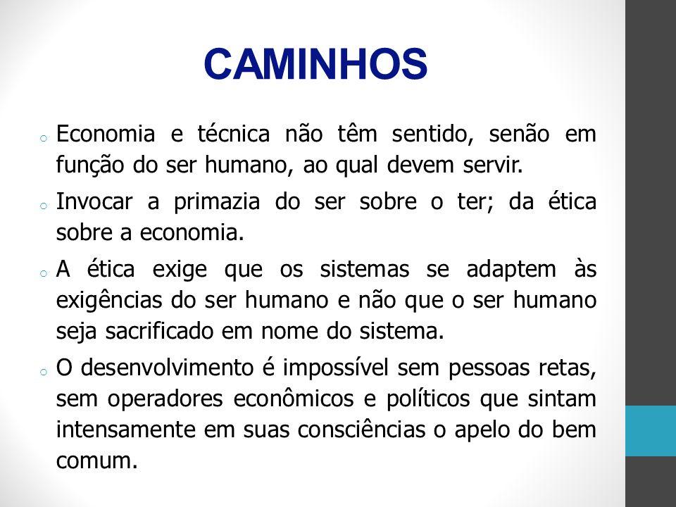 CAMINHOS o Economia e técnica não têm sentido, senão em função do ser humano, ao qual devem servir. o Invocar a primazia do ser sobre o ter; da ética