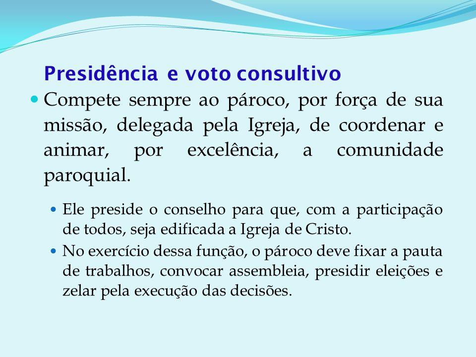 Presidência e voto consultivo Compete sempre ao pároco, por força de sua missão, delegada pela Igreja, de coordenar e animar, por excelência, a comunidade paroquial.
