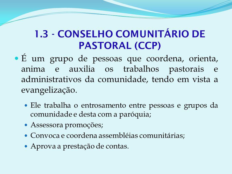 1.3 - CONSELHO COMUNITÁRIO DE PASTORAL (CCP) É um grupo de pessoas que coordena, orienta, anima e auxilia os trabalhos pastorais e administrativos da comunidade, tendo em vista a evangelização.