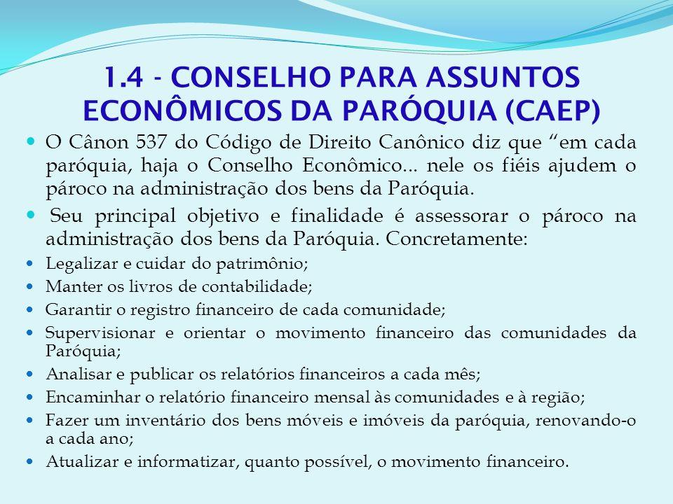 1.4 - CONSELHO PARA ASSUNTOS ECONÔMICOS DA PARÓQUIA (CAEP) O Cânon 537 do Código de Direito Canônico diz que em cada paróquia, haja o Conselho Econômico...