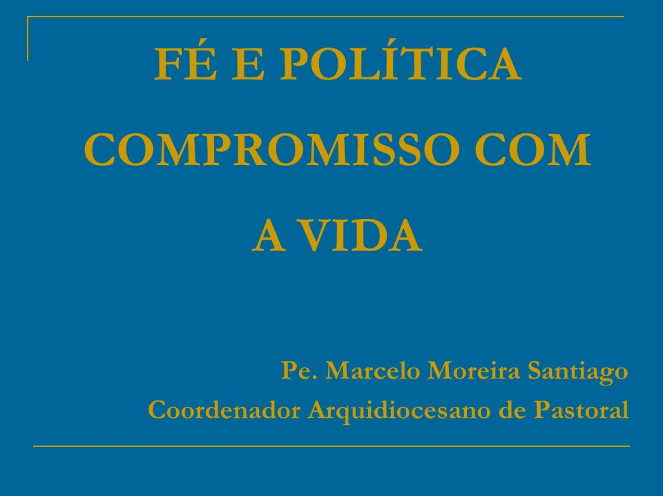 FÉ E POLÍTICA COMPROMISSO COM A VIDA Pe. Marcelo Moreira Santiago Coordenador Arquidiocesano de Pastoral