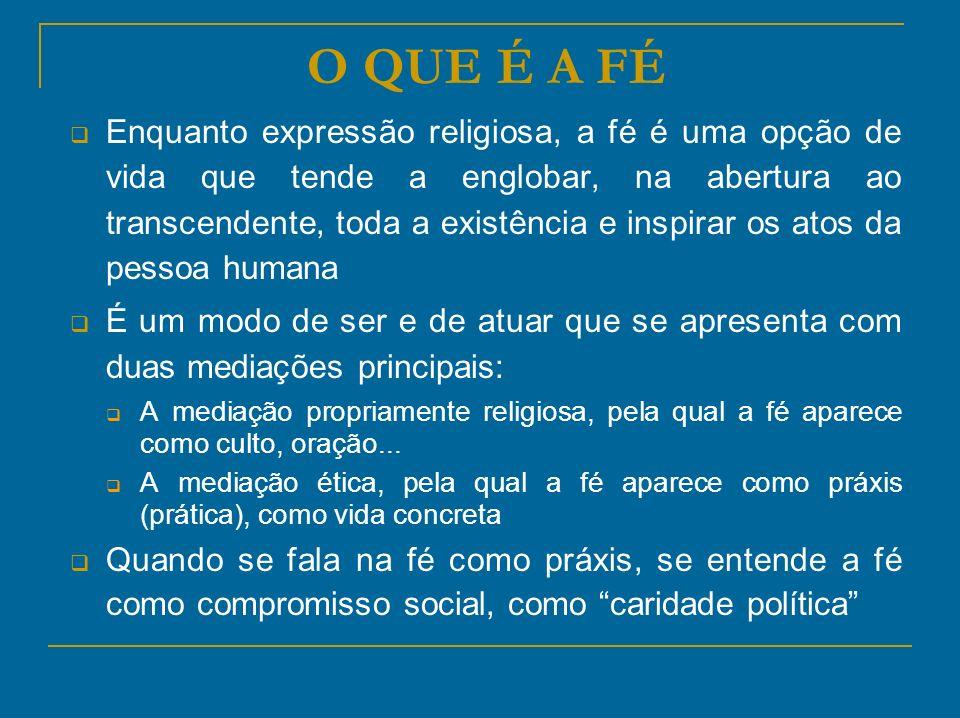 O QUE É A FÉ Enquanto expressão religiosa, a fé é uma opção de vida que tende a englobar, na abertura ao transcendente, toda a existência e inspirar o