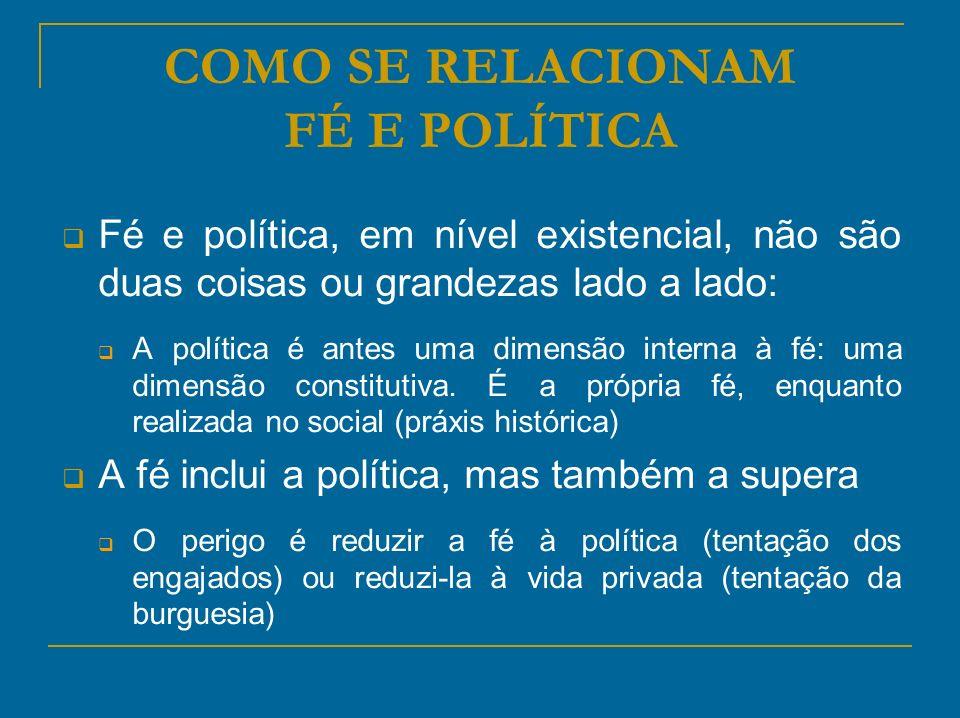 COMO SE RELACIONAM FÉ E POLÍTICA Fé e política, em nível existencial, não são duas coisas ou grandezas lado a lado: A política é antes uma dimensão in