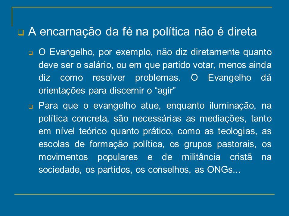A encarnação da fé na política não é direta O Evangelho, por exemplo, não diz diretamente quanto deve ser o salário, ou em que partido votar, menos ai