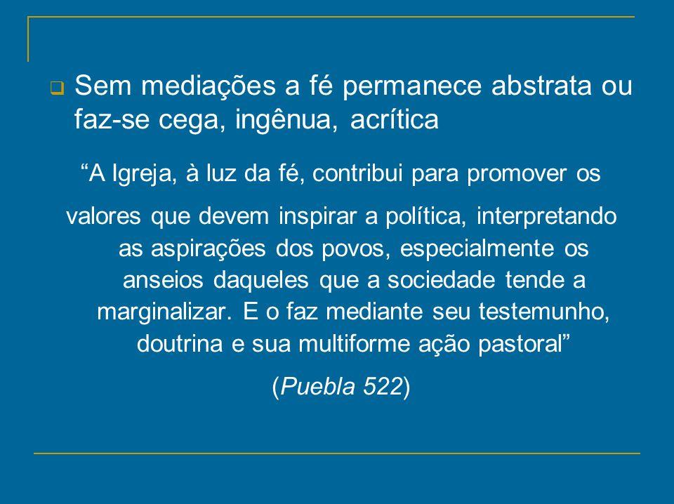 Sem mediações a fé permanece abstrata ou faz-se cega, ingênua, acrítica A Igreja, à luz da fé, contribui para promover os valores que devem inspirar a
