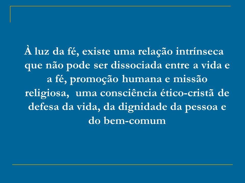À luz da fé, existe uma relação intrínseca que não pode ser dissociada entre a vida e a fé, promoção humana e missão religiosa, uma consciência ético-