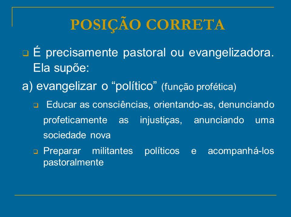 POSIÇÃO CORRETA É precisamente pastoral ou evangelizadora. Ela supõe: a) evangelizar o político (função profética) Educar as consciências, orientando-