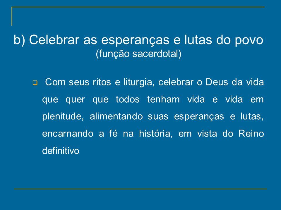 b) Celebrar as esperanças e lutas do povo (função sacerdotal) Com seus ritos e liturgia, celebrar o Deus da vida que quer que todos tenham vida e vida