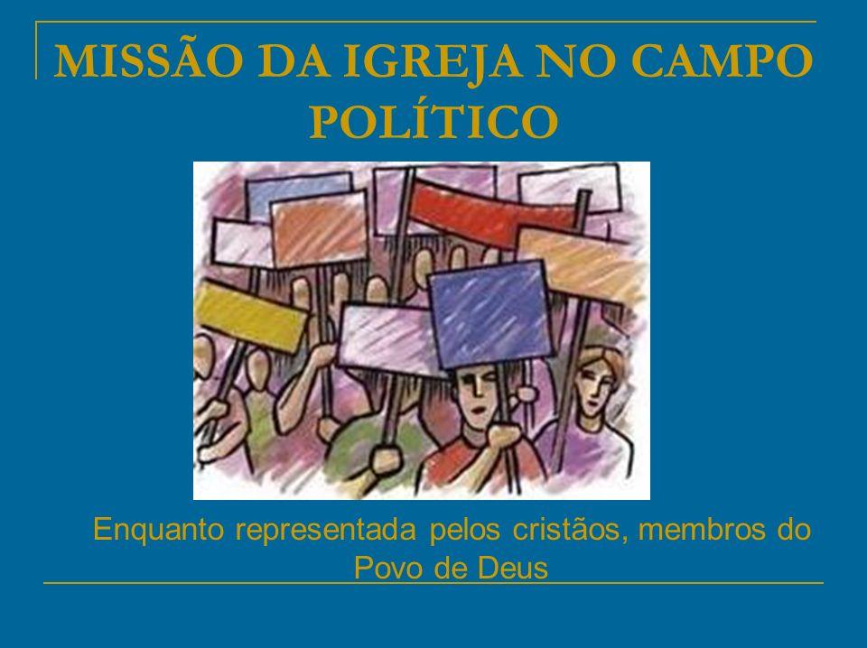 MISSÃO DA IGREJA NO CAMPO POLÍTICO Enquanto representada pelos cristãos, membros do Povo de Deus