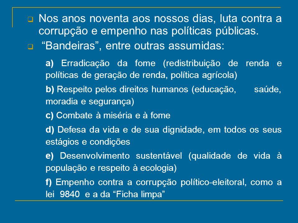 Nos anos noventa aos nossos dias, luta contra a corrupção e empenho nas políticas públicas. Bandeiras, entre outras assumidas: a) Erradicação da fome