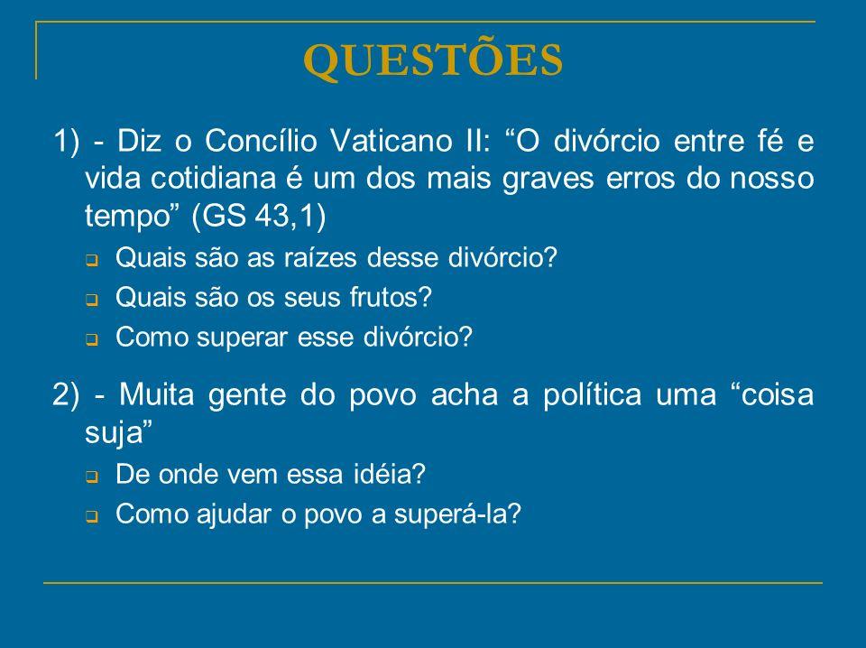 QUESTÕES 1) - Diz o Concílio Vaticano II: O divórcio entre fé e vida cotidiana é um dos mais graves erros do nosso tempo (GS 43,1) Quais são as raízes