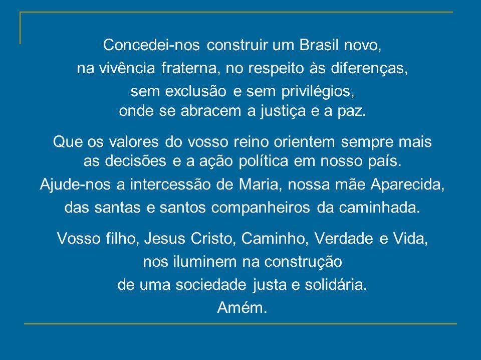 Concedei-nos construir um Brasil novo, na vivência fraterna, no respeito às diferenças, sem exclusão e sem privilégios, onde se abracem a justiça e a