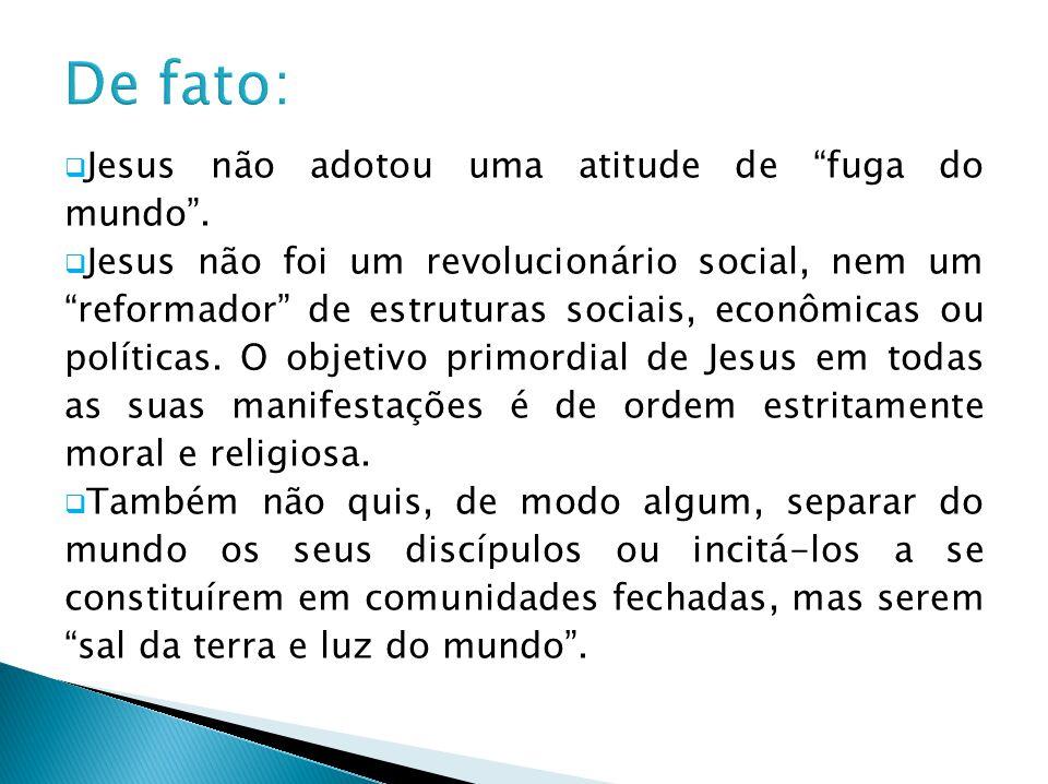 Jesus não adotou uma atitude de fuga do mundo. Jesus não foi um revolucionário social, nem um reformador de estruturas sociais, econômicas ou política