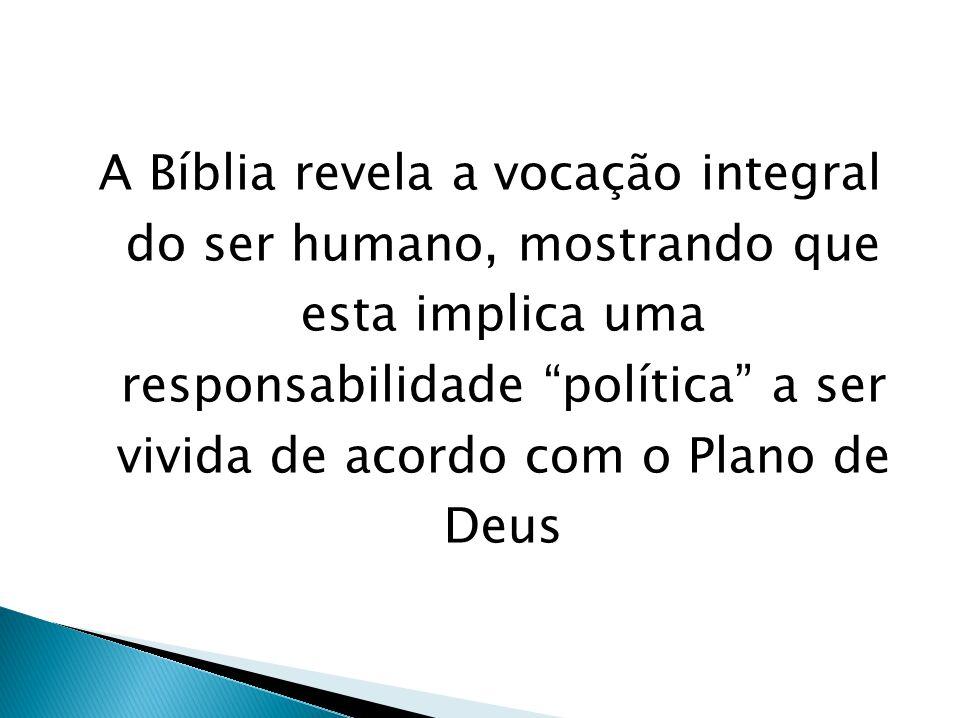 A Bíblia revela a vocação integral do ser humano, mostrando que esta implica uma responsabilidade política a ser vivida de acordo com o Plano de Deus