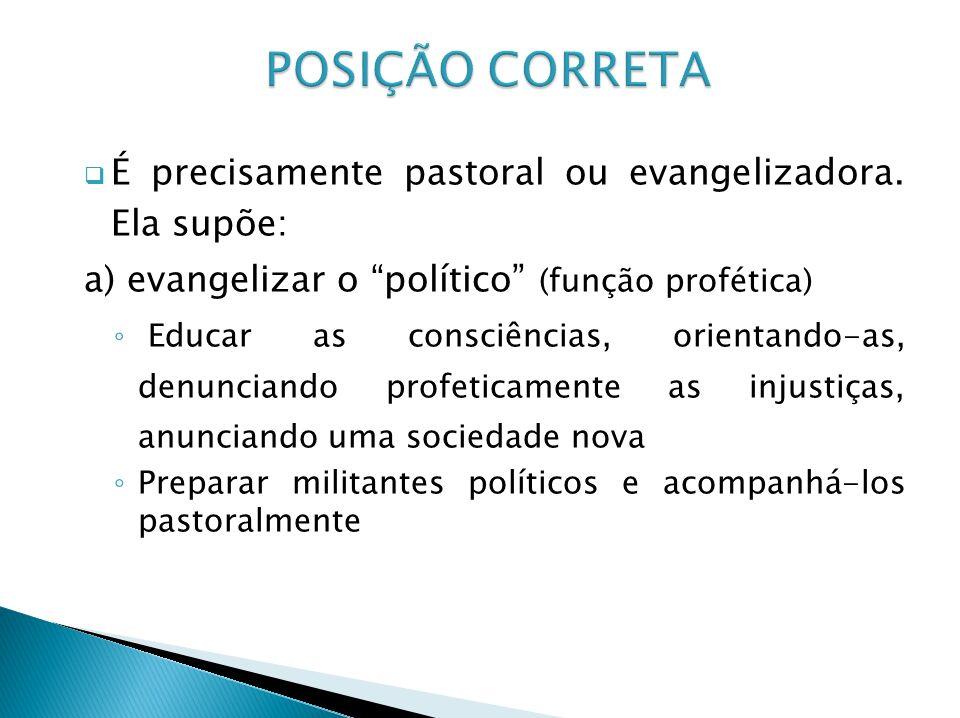 É precisamente pastoral ou evangelizadora. Ela supõe: a) evangelizar o político (função profética) Educar as consciências, orientando-as, denunciando