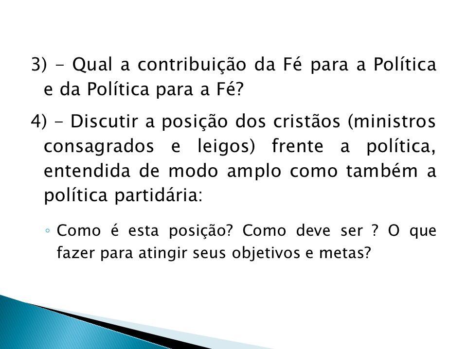 3) - Qual a contribuição da Fé para a Política e da Política para a Fé? 4) - Discutir a posição dos cristãos (ministros consagrados e leigos) frente a