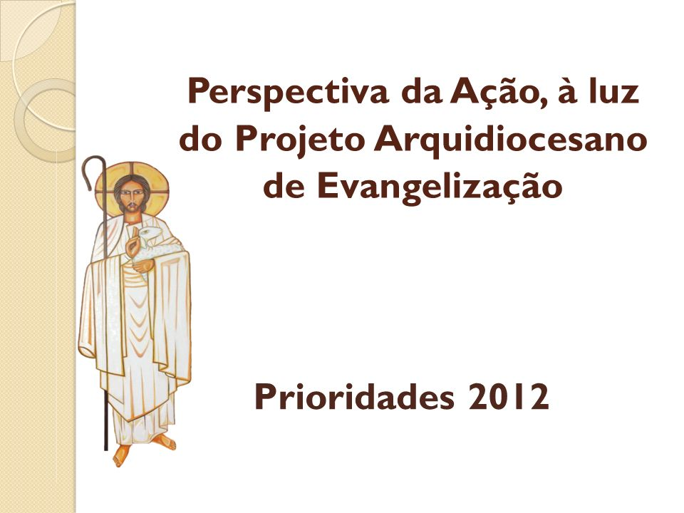 Perspectiva da Ação, à luz do Projeto Arquidiocesano de Evangelização Prioridades 2012