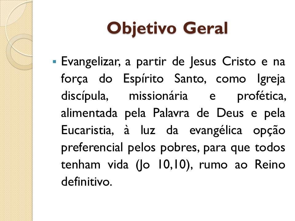 Objetivo Geral Evangelizar, a partir de Jesus Cristo e na força do Espírito Santo, como Igreja discípula, missionária e profética, alimentada pela Pal