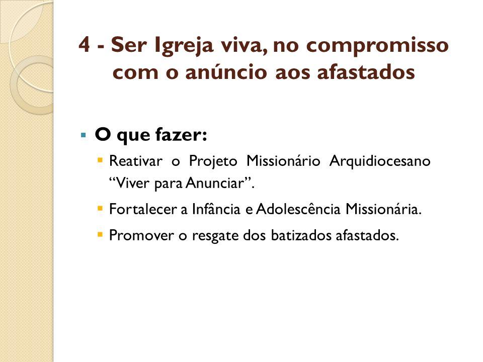 4 - Ser Igreja viva, no compromisso com o anúncio aos afastados O que fazer: Reativar o Projeto Missionário Arquidiocesano Viver para Anunciar. Fortal