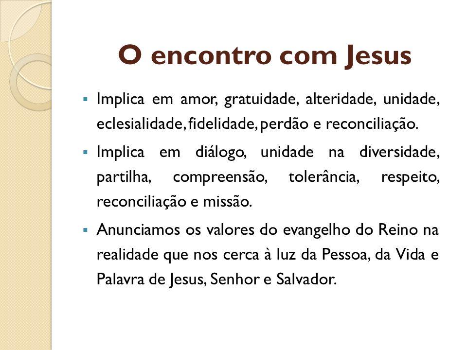 O encontro com Jesus Implica em amor, gratuidade, alteridade, unidade, eclesialidade, fidelidade, perdão e reconciliação. Implica em diálogo, unidade