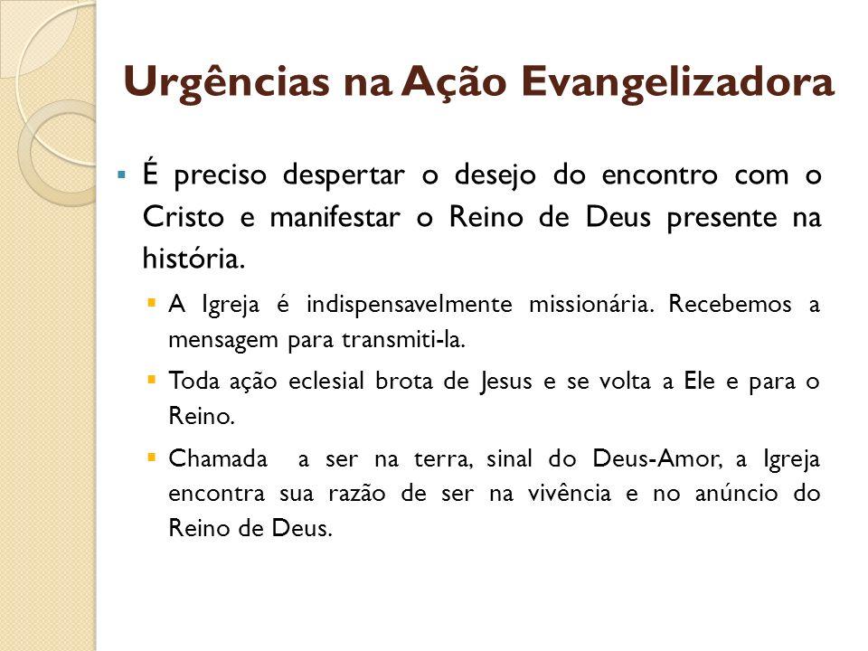 Urgências na Ação Evangelizadora É preciso despertar o desejo do encontro com o Cristo e manifestar o Reino de Deus presente na história. A Igreja é i