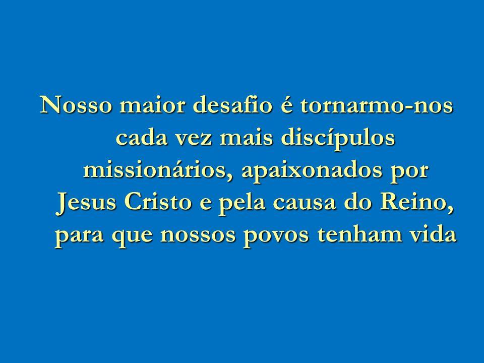 Nosso maior desafio é tornarmo-nos cada vez mais discípulos missionários, apaixonados por Jesus Cristo e pela causa do Reino, para que nossos povos te