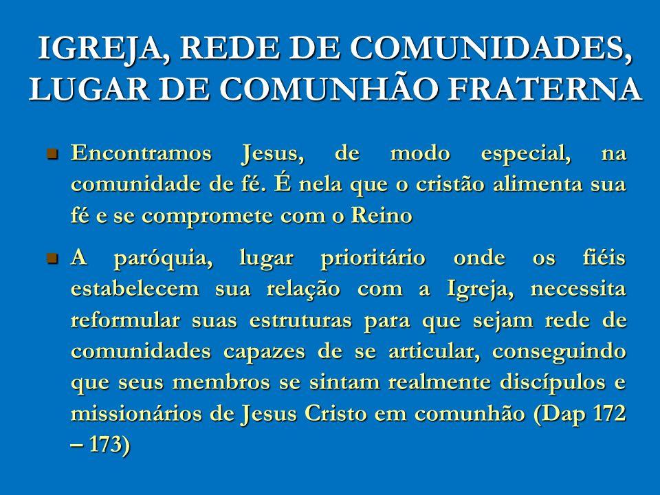 IGREJA, REDE DE COMUNIDADES, LUGAR DE COMUNHÃO FRATERNA Encontramos Jesus, de modo especial, na comunidade de fé. É nela que o cristão alimenta sua fé