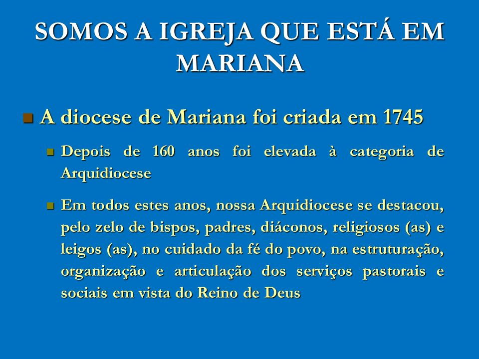 SOMOS A IGREJA QUE ESTÁ EM MARIANA A diocese de Mariana foi criada em 1745 A diocese de Mariana foi criada em 1745 Depois de 160 anos foi elevada à ca
