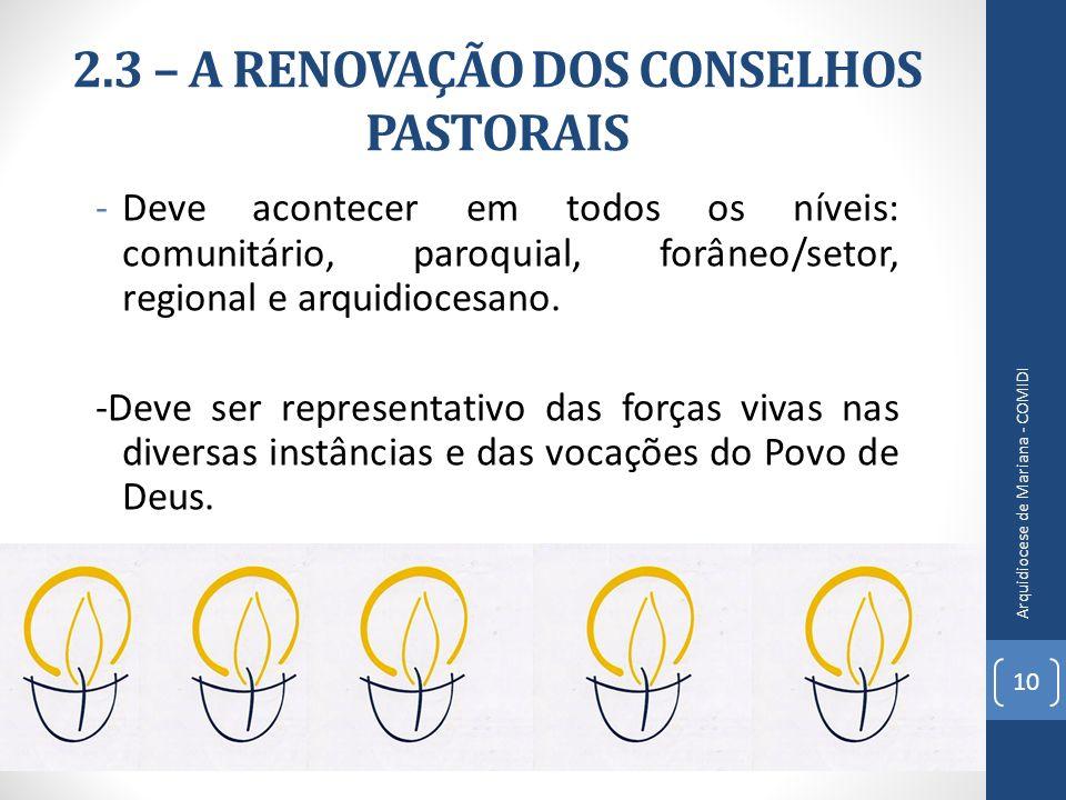 2.3 – A RENOVAÇÃO DOS CONSELHOS PASTORAIS -Deve acontecer em todos os níveis: comunitário, paroquial, forâneo/setor, regional e arquidiocesano. -Deve