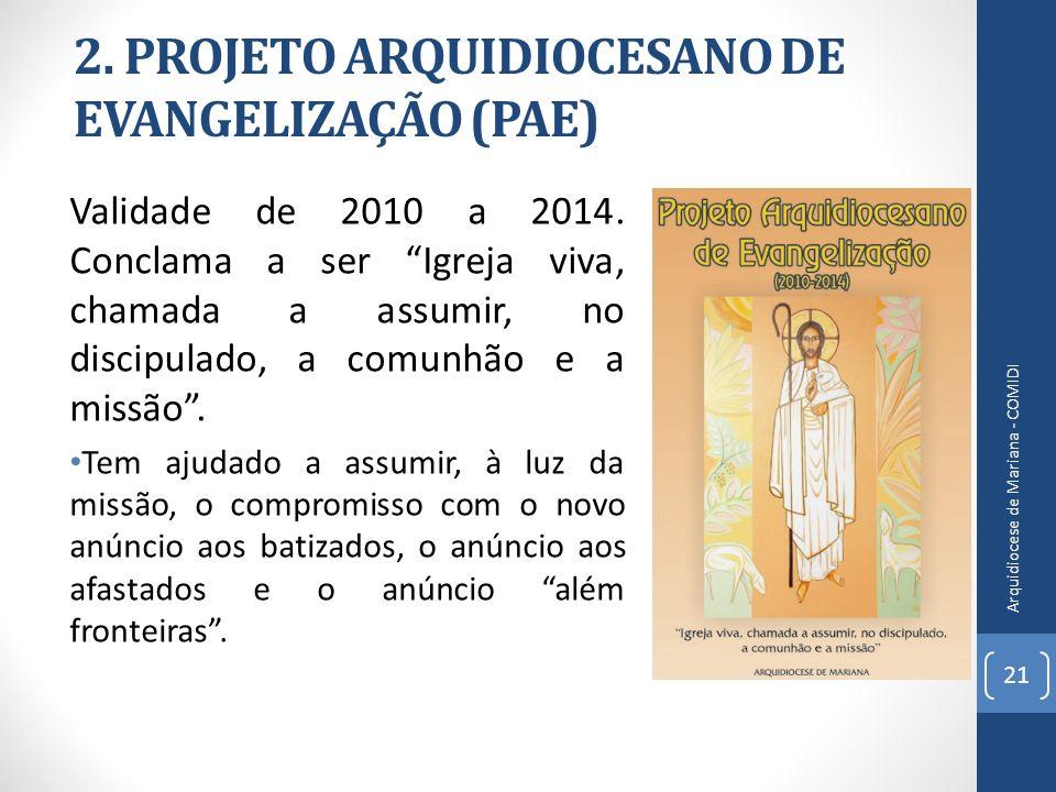 2. PROJETO ARQUIDIOCESANO DE EVANGELIZAÇÃO (PAE) Validade de 2010 a 2014. Conclama a ser Igreja viva, chamada a assumir, no discipulado, a comunhão e