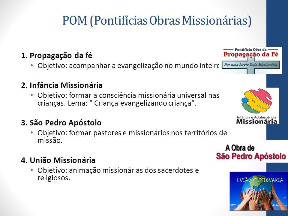 POM (Pontifícias Obras Missionárias) 1. Propagação da fé Objetivo: acompanhar a evangelização no mundo inteiro. 2. Infância Missionária Objetivo: form