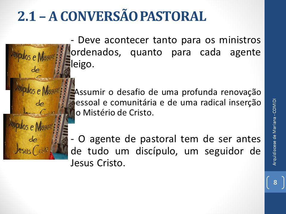 2.1 – A CONVERSÃO PASTORAL - Deve acontecer tanto para os ministros ordenados, quanto para cada agente leigo. Assumir o desafio de uma profunda renova